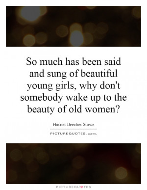 So much has been said and sung of beautiful young girls, why doesn't ...