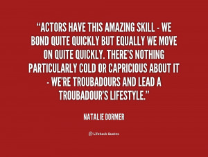Actors have this amazing skill - we bond quite quickly but equally we ...