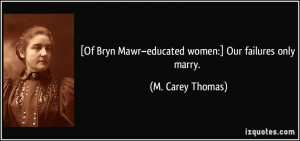Of Bryn Mawr–educated women:] Our failures only marry. - M. Carey ...