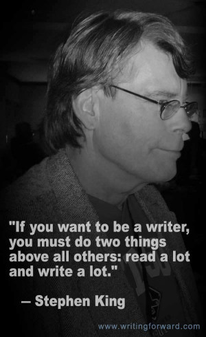 """... above all others: read a lot and write a lot."""" – Stephen King"""