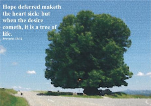 ... sick: but when the desire cometh, it is a tree of life. Proverbs 13:12