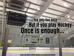 Yeah even though I know a few people that play ice hockey till they ...