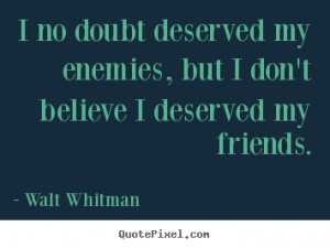 Friendship quotes - I no doubt deserved my enemies, but i don't ...