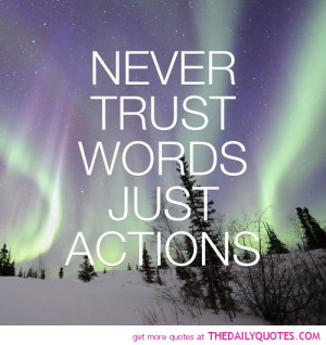 never-trust-words-actions-quote-life-quotes-good-sayings-pretty-pics ...