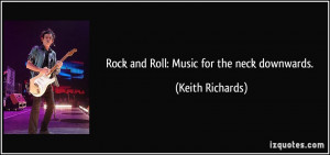 Rock and Roll: Music for the neck downwards. - Keith Richards