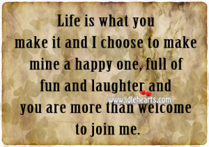 Life is what you make it and I choose to make mine a happy one, full ...