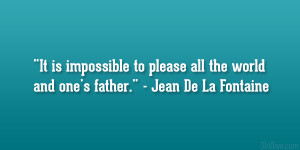 "... to please all the world and one's father."" – Jean De La Fontaine"