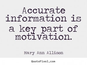 Accurate information is a key part of motivation. - Mary Ann Allison ...