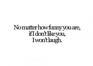 Funny quote no matter how funny you are if i dont like you i wont l...