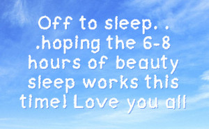 off to sleep hoping the 6 8 hours of beauty sleep works this time love ...