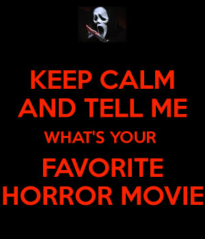 KEEP CALM AND TELL ME WHAT'S YOUR FAVORITE HORROR MOVIE