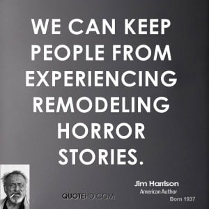 We can keep people from experiencing remodeling horror stories.