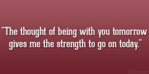 The thought of being with you tomorrow gives me the strength to go on ...