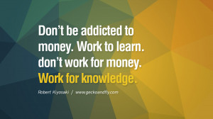 ... to money. Work to learn. don't work for money. Work for knowledge