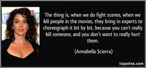 The thing is, when we do fight scenes, when we kill people in the ...