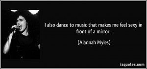 also dance to music that makes me feel sexy in front of a mirror ...