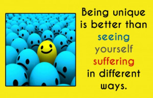 Being unique is better than seeing yourself suffering in different ...