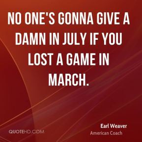 Earl Weaver - No one's gonna give a damn in July if you lost a game in ...