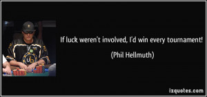 If luck weren't involved, I'd win every tournament! - Phil Hellmuth