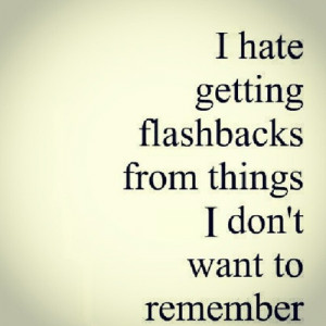 hate getting flashbacks from things I don't want to remember.