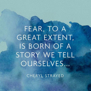 Fear, to a great extent, is born of a story we tell ourselves ...