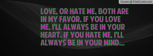 Love, or hate me, both are in my favor. If you love me, I'll always be ...