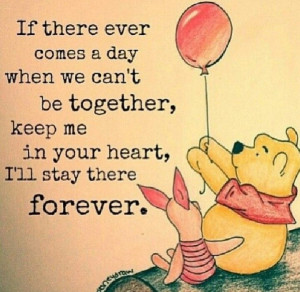 If there ever comes a day when we can't be together, keep me in your ...