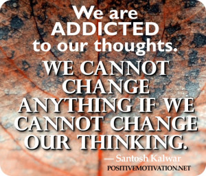 Positive thinking quotes - We are addicted to our thoughts. We cannot ...
