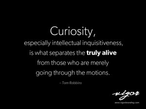 Great quote by Tom Robbins. Never stop being curious. Always ask ...