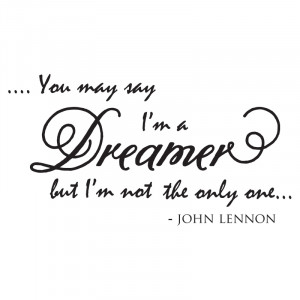 You May Say Im A Dreamer You may say i'm a dreamer but