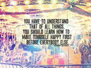 ... learn how to make yourself happy first before everybody else