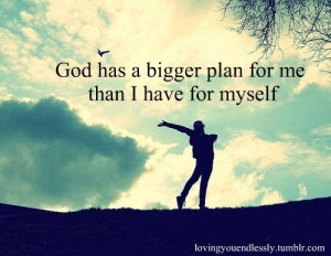 God has a bigger plan for me than I have for myself.