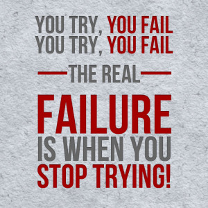 The Real Failure Is When You Stop Trying! ~ Failure Quote