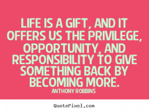 Life is a gift, and it offers us the privilege, opportunity, and ...