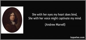 ... bind, She with her voice might captivate my mind. - Andrew Marvell
