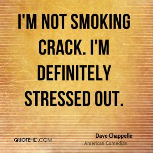 not smoking crack. I'm definitely stressed out.