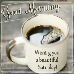 Good Morning Wishing you a Beautiful Saturday!