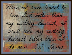 ... shall love my earthly dearest better than I do now. C.S. Lewis