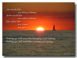 life we bring nothing. From each life We take nothing. Life after life ...