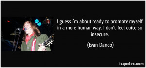 ... in a more human way. I don't feel quite so insecure. - Evan Dando