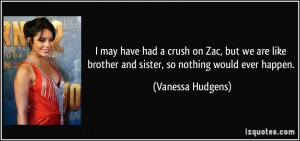 may have had a crush on Zac, but we are like brother and sister, so ...