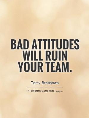Bad attitudes will ruin your team.