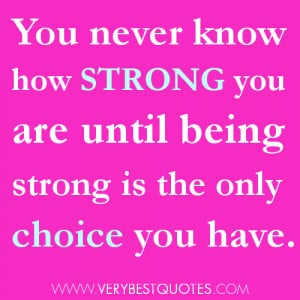 You never know how strong you are until being strong is the only ...