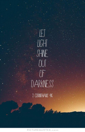 Let the light shine out of the darkness Picture Quote #1