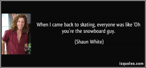 ... skating, everyone was like 'Oh you're the snowboard guy. - Shaun White