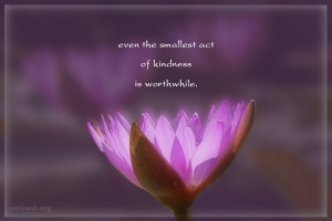 Kindness quotes - Even the smallest act of kindness is worthwhile.