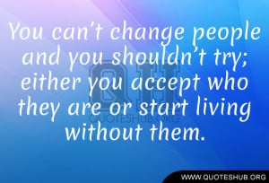 You can't change people and you shouldn't try; either you accept ...