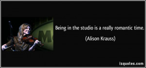 Being in the studio is a really romantic time. - Alison Krauss