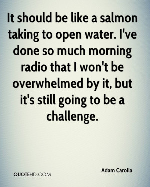 It should be like a salmon taking to open water. I've done so much ...