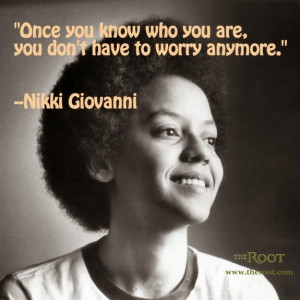 ... know who you are you don't have to worry anymore. Nikki Giovanni quote